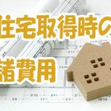 住宅購入に必要な「諸費用」ってどのくらいかかる?
